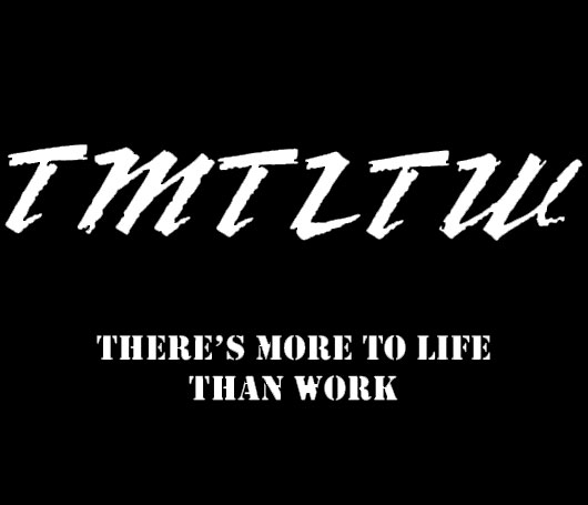 TMTLTW - There's More To Life Than Work